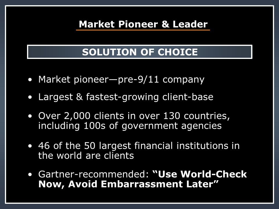 Market Pioneer & Leader SOLUTION OF CHOICE Market pioneer—pre-9/11 company Largest & fastest-growing client-base Over 2,000 clients in over 130 countr