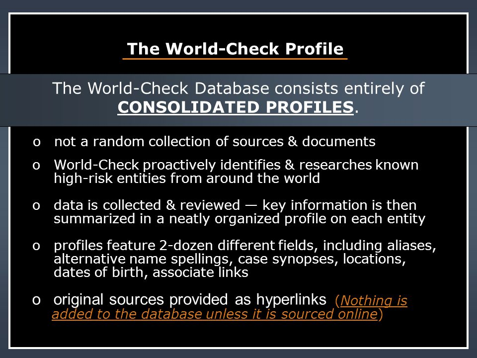 Database Coverage ovirtually every sanction list, plus 500,000+ other sources, including law enforcement, regulatory actions, watchdog groups and international media o2-dozen categories, including sanctioned entities, PEPs, shell banks, money launderers, fraudsters, terrorists, narco-traffickers, organized crime o1o12,000 – 15,000 new profiles added every month o1o18,000 – 20,000 existing profiles updated every month owe will conduct additional research or add any publicly available source at no cost upon request International Research teams update the database everyday in real time