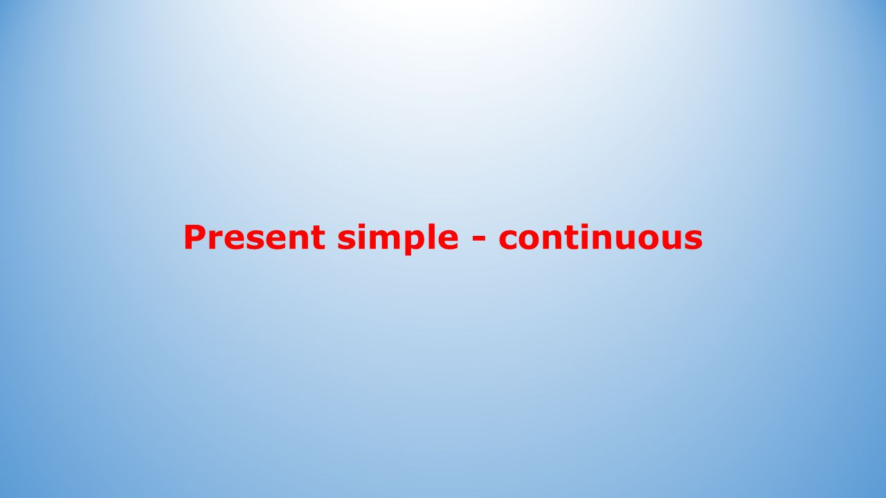 Present simple - continuous