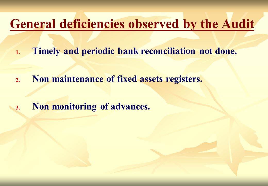 General deficiencies observed by the Audit 1. 1. Timely and periodic bank reconciliation not done. 2. 2. Non maintenance of fixed assets registers. 3.