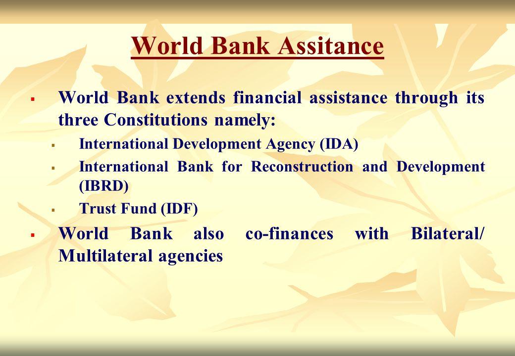 World Bank Assitance WWorld Bank extends financial assistance through its three Constitutions namely: IInternational Development Agency (IDA)