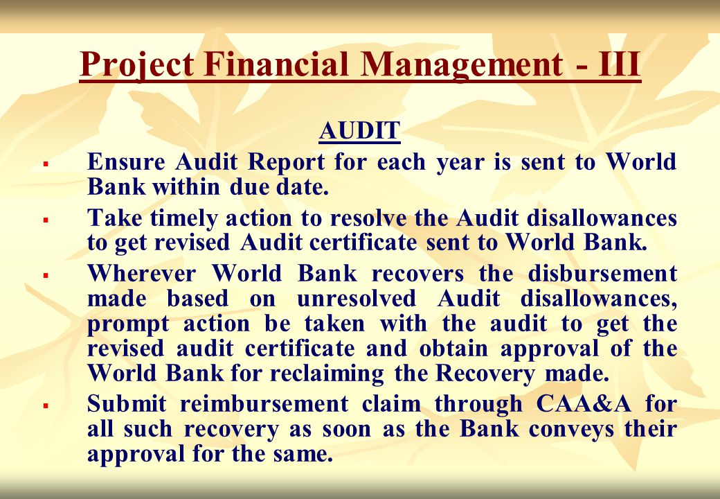 AUDIT   Ensure Audit Report for each year is sent to World Bank within due date.   Take timely action to resolve the Audit disallowances to get re