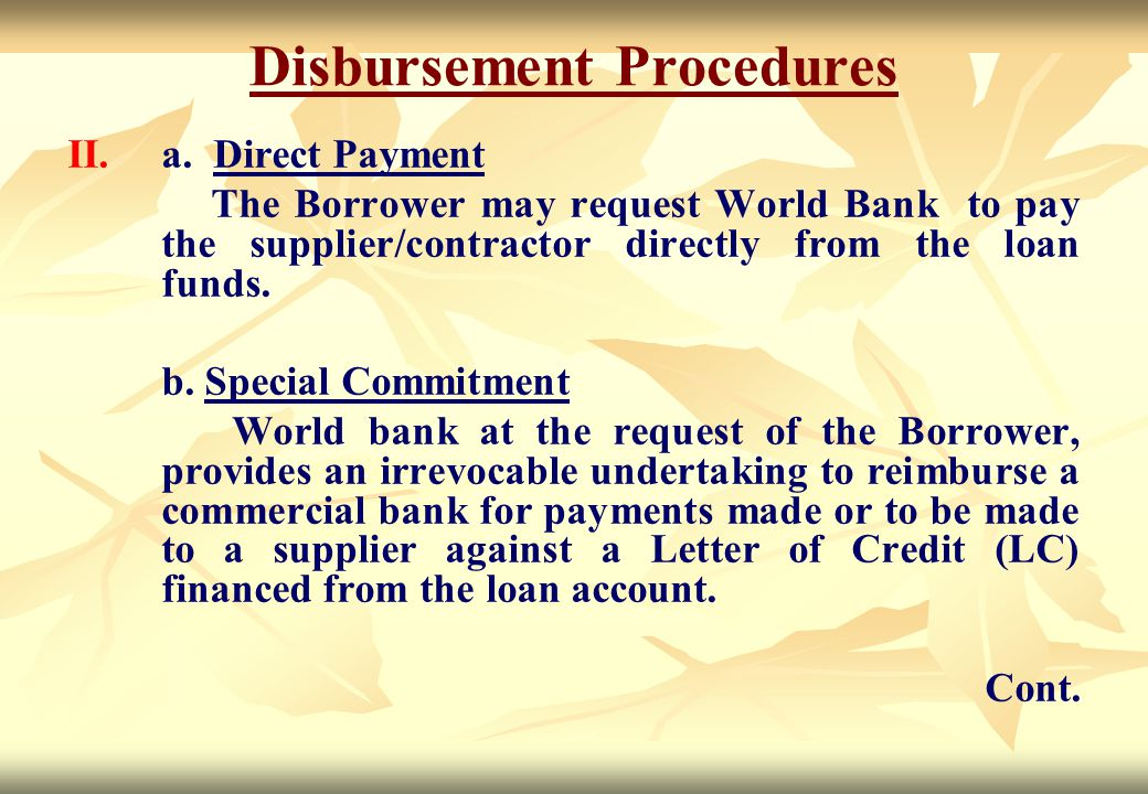 Disbursement Procedures II. II.a. Direct Payment The Borrower may request World Bank to pay the supplier/contractor directly from the loan funds. b. S