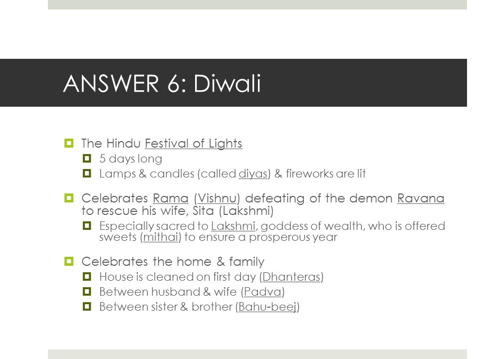 ANSWER 6: Diwali  The Hindu Festival of Lights  5 days long  Lamps & candles (called diyas) & fireworks are lit  Celebrates Rama (Vishnu) defeatin