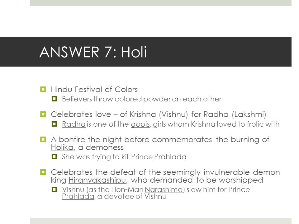 ANSWER 7: Holi  Hindu Festival of Colors  Believers throw colored powder on each other  Celebrates love – of Krishna (Vishnu) for Radha (Lakshmi) 