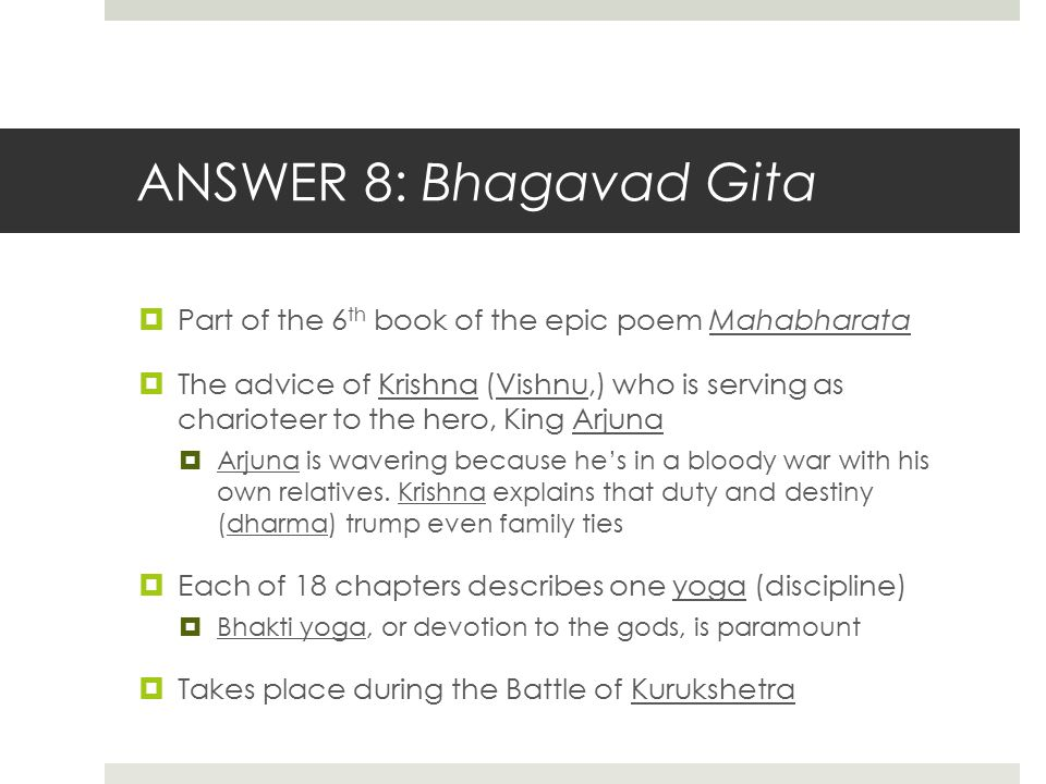 ANSWER 8: Bhagavad Gita  Part of the 6 th book of the epic poem Mahabharata  The advice of Krishna (Vishnu,) who is serving as charioteer to the her