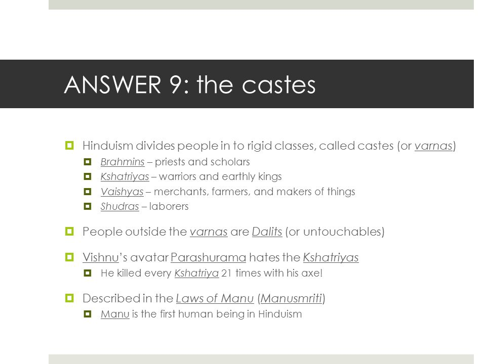 ANSWER 9: the castes  Hinduism divides people in to rigid classes, called castes (or varnas)  Brahmins – priests and scholars  Kshatriyas – warrior