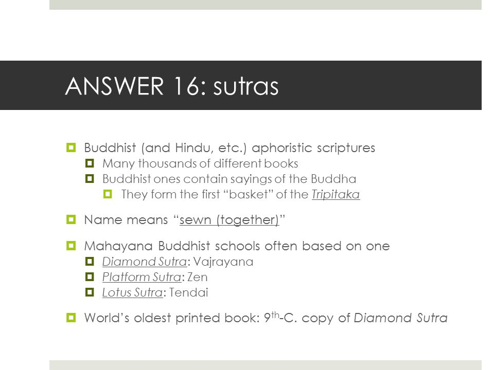 ANSWER 16: sutras  Buddhist (and Hindu, etc.) aphoristic scriptures  Many thousands of different books  Buddhist ones contain sayings of the Buddha