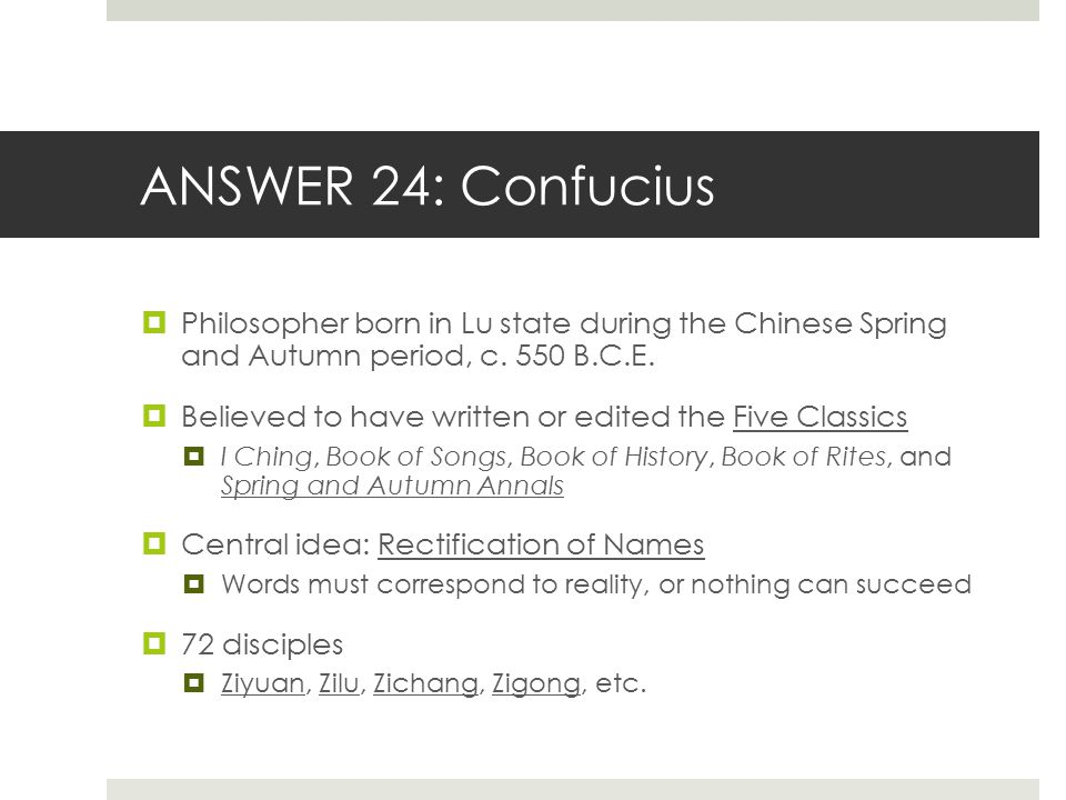 ANSWER 24: Confucius  Philosopher born in Lu state during the Chinese Spring and Autumn period, c. 550 B.C.E.  Believed to have written or edited th