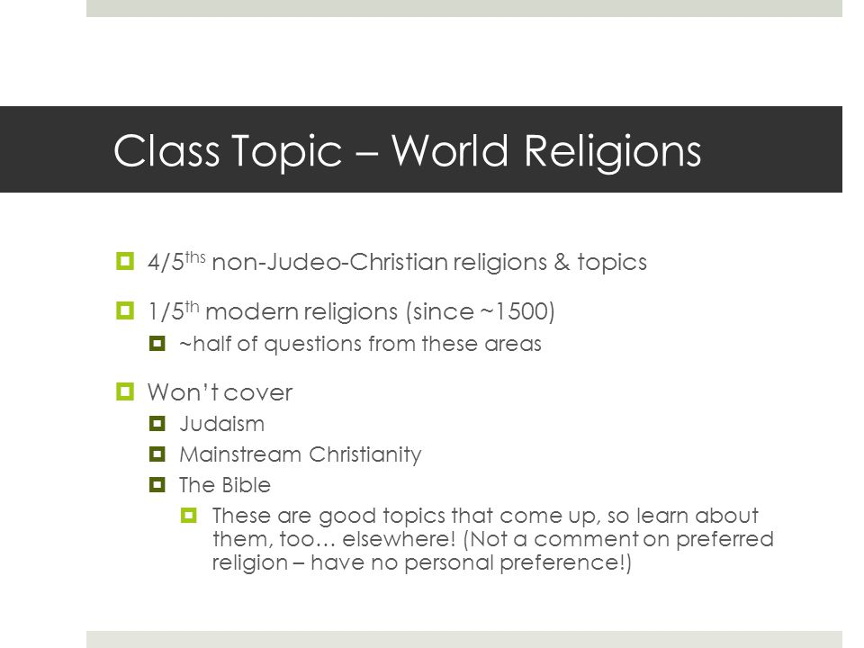 Class Topic – World Religions  4/5 ths non-Judeo-Christian religions & topics  1/5 th modern religions (since ~1500)  ~half of questions from these
