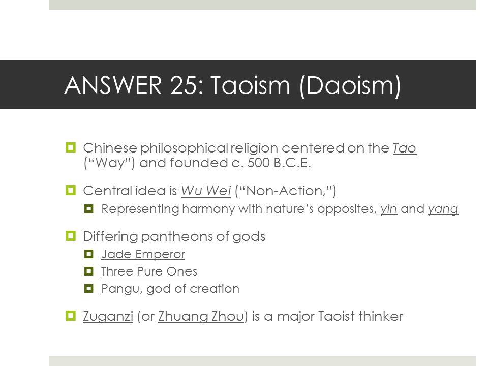 "ANSWER 25: Taoism (Daoism)  Chinese philosophical religion centered on the Tao (""Way"") and founded c. 500 B.C.E.  Central idea is Wu Wei (""Non-Actio"