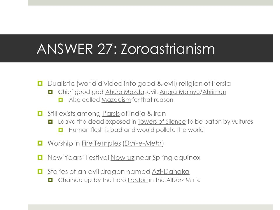 ANSWER 27: Zoroastrianism  Dualistic (world divided into good & evil) religion of Persia  Chief good god Ahura Mazda; evil, Angra Mainyu/Ahriman  A