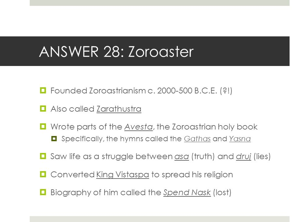 ANSWER 28: Zoroaster  Founded Zoroastrianism c. 2000-500 B.C.E. (?!)  Also called Zarathustra  Wrote parts of the Avesta, the Zoroastrian holy book