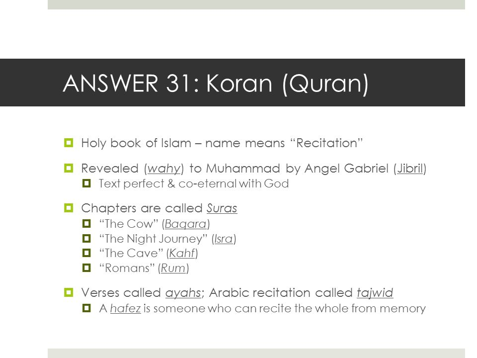 "ANSWER 31: Koran (Quran)  Holy book of Islam – name means ""Recitation""  Revealed (wahy) to Muhammad by Angel Gabriel (Jibril)  Text perfect & co-et"