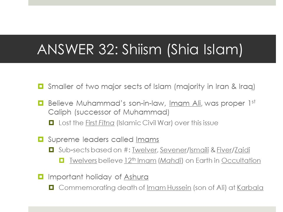 ANSWER 32: Shiism (Shia Islam)  Smaller of two major sects of Islam (majority in Iran & Iraq)  Believe Muhammad's son-in-law, Imam Ali, was proper 1