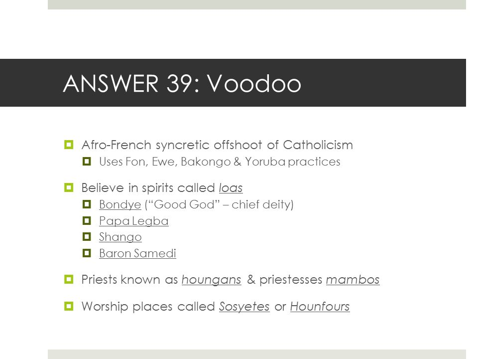 ANSWER 39: Voodoo  Afro-French syncretic offshoot of Catholicism  Uses Fon, Ewe, Bakongo & Yoruba practices  Believe in spirits called loas  Bondy