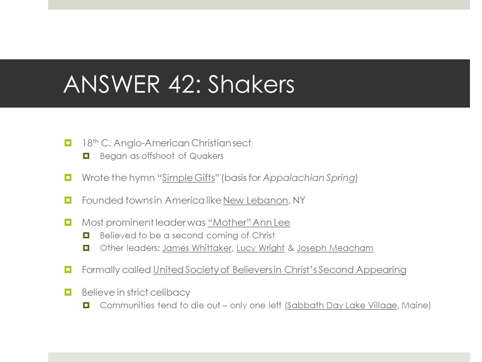 "ANSWER 42: Shakers  18 th C. Anglo-American Christian sect  Began as offshoot of Quakers  Wrote the hymn ""Simple Gifts"" (basis for Appalachian Spri"
