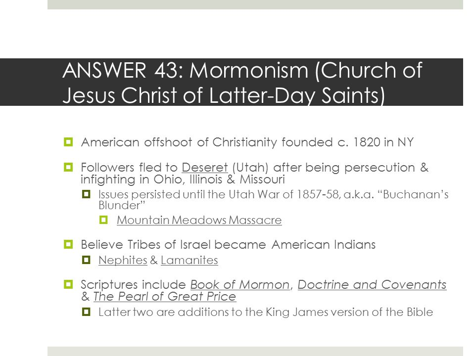 ANSWER 43: Mormonism (Church of Jesus Christ of Latter-Day Saints)  American offshoot of Christianity founded c. 1820 in NY  Followers fled to Deser