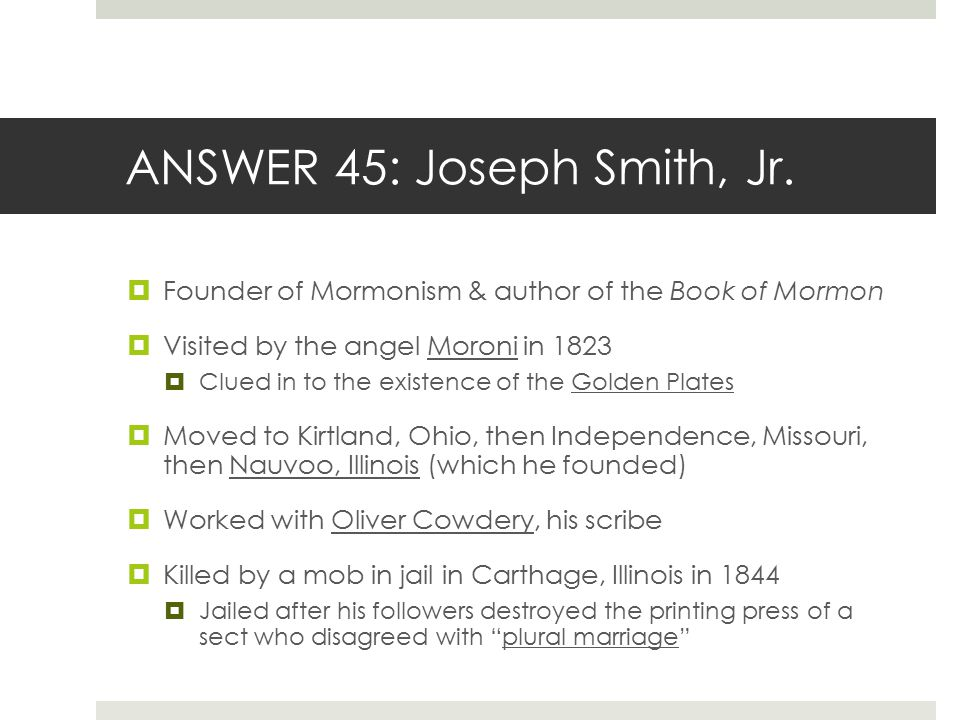 ANSWER 45: Joseph Smith, Jr.  Founder of Mormonism & author of the Book of Mormon  Visited by the angel Moroni in 1823  Clued in to the existence o