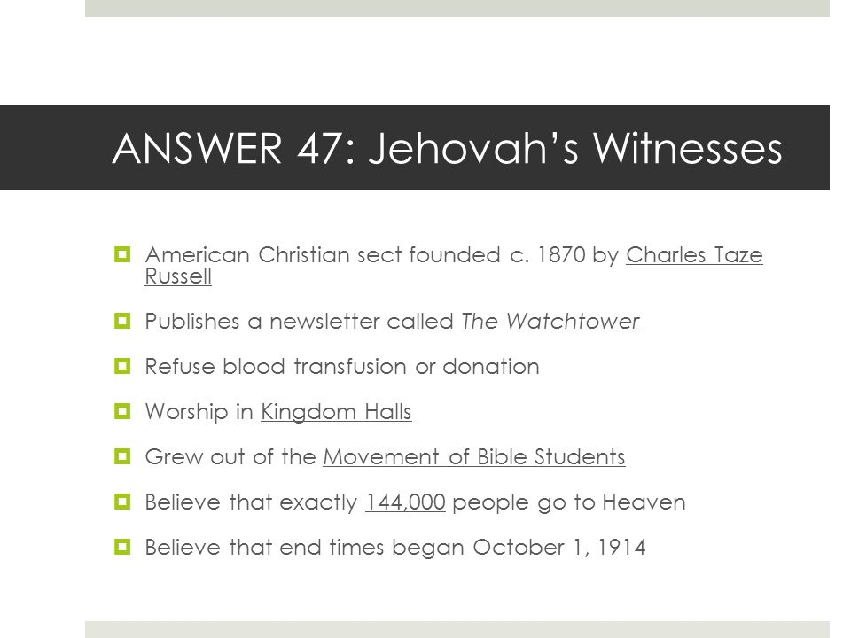 ANSWER 47: Jehovah's Witnesses  American Christian sect founded c. 1870 by Charles Taze Russell  Publishes a newsletter called The Watchtower  Refu