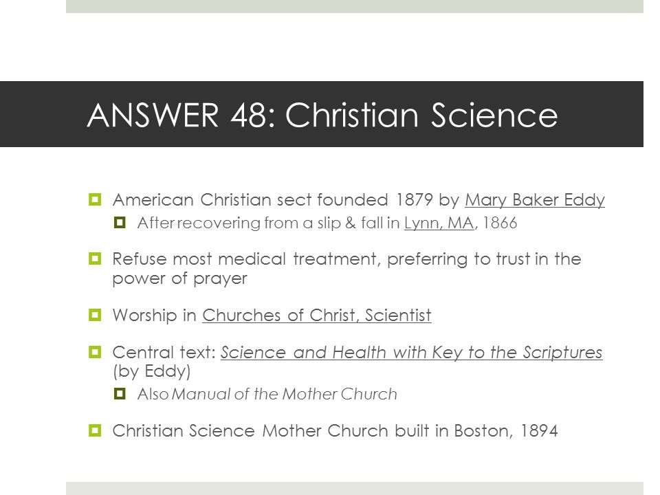 ANSWER 48: Christian Science  American Christian sect founded 1879 by Mary Baker Eddy  After recovering from a slip & fall in Lynn, MA, 1866  Refus