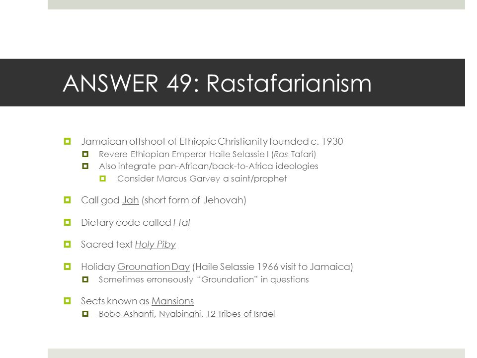 ANSWER 49: Rastafarianism  Jamaican offshoot of Ethiopic Christianity founded c. 1930  Revere Ethiopian Emperor Haile Selassie I (Ras Tafari)  Also