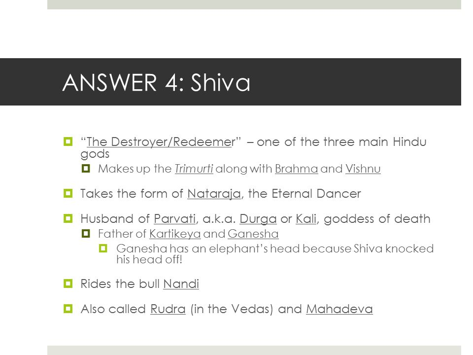 "ANSWER 4: Shiva  ""The Destroyer/Redeemer"" – one of the three main Hindu gods  Makes up the Trimurti along with Brahma and Vishnu  Takes the form of"