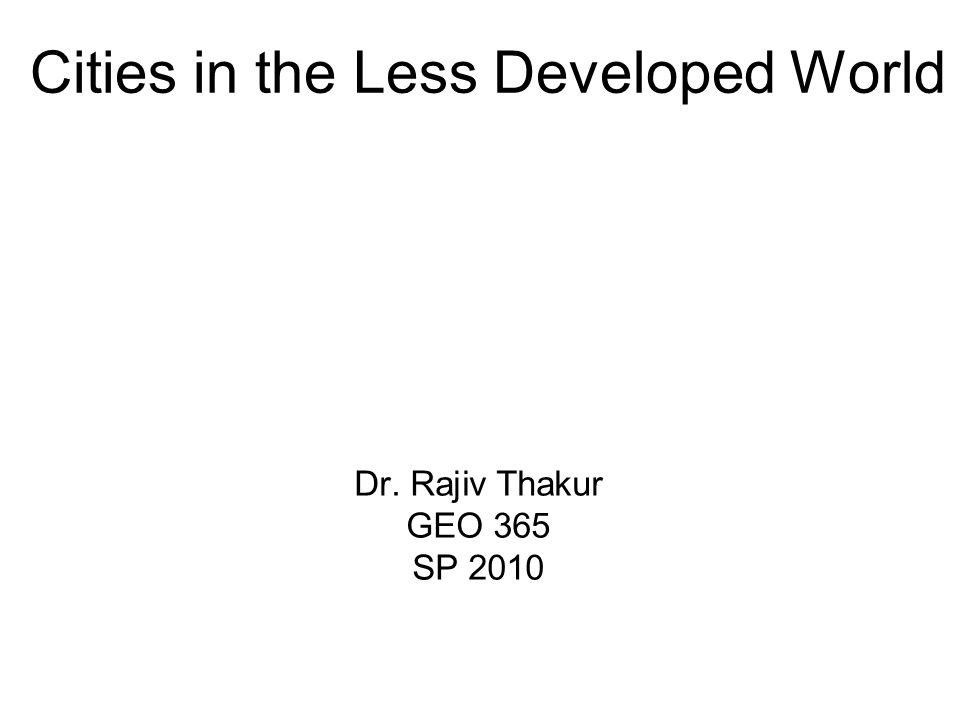 Cities in the Less Developed World Dr. Rajiv Thakur GEO 365 SP 2010