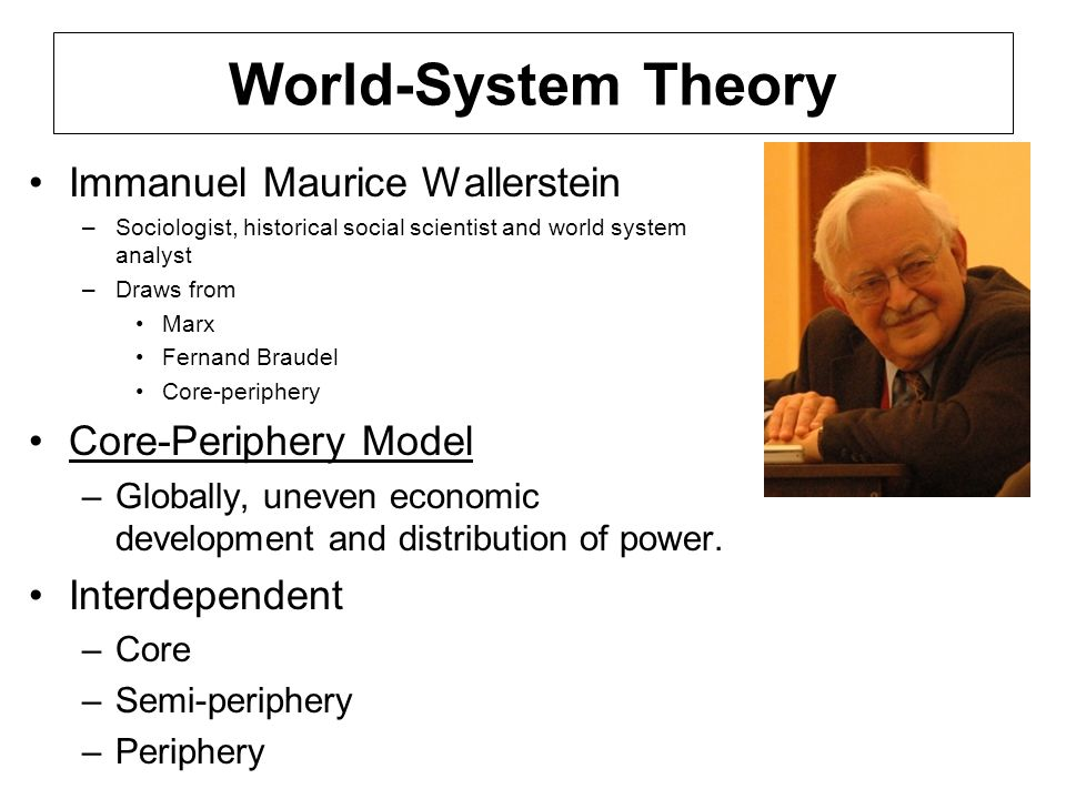 World-System Theory Immanuel Maurice Wallerstein –Sociologist, historical social scientist and world system analyst –Draws from Marx Fernand Braudel C