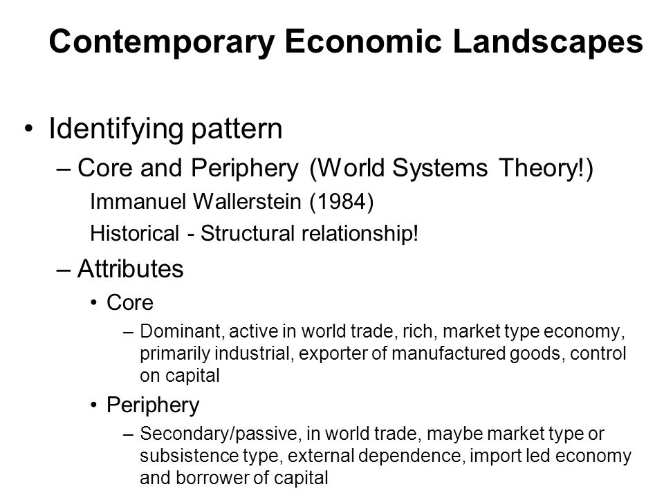 Contemporary Economic Landscapes Identifying pattern –Core and Periphery (World Systems Theory!) Immanuel Wallerstein (1984) Historical - Structural r
