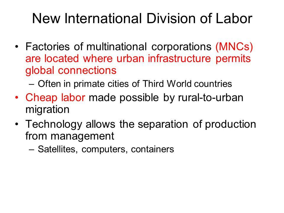 New International Division of Labor Factories of multinational corporations (MNCs) are located where urban infrastructure permits global connections –