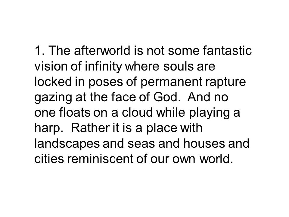 1. The afterworld is not some fantastic vision of infinity where souls are locked in poses of permanent rapture gazing at the face of God. And no one