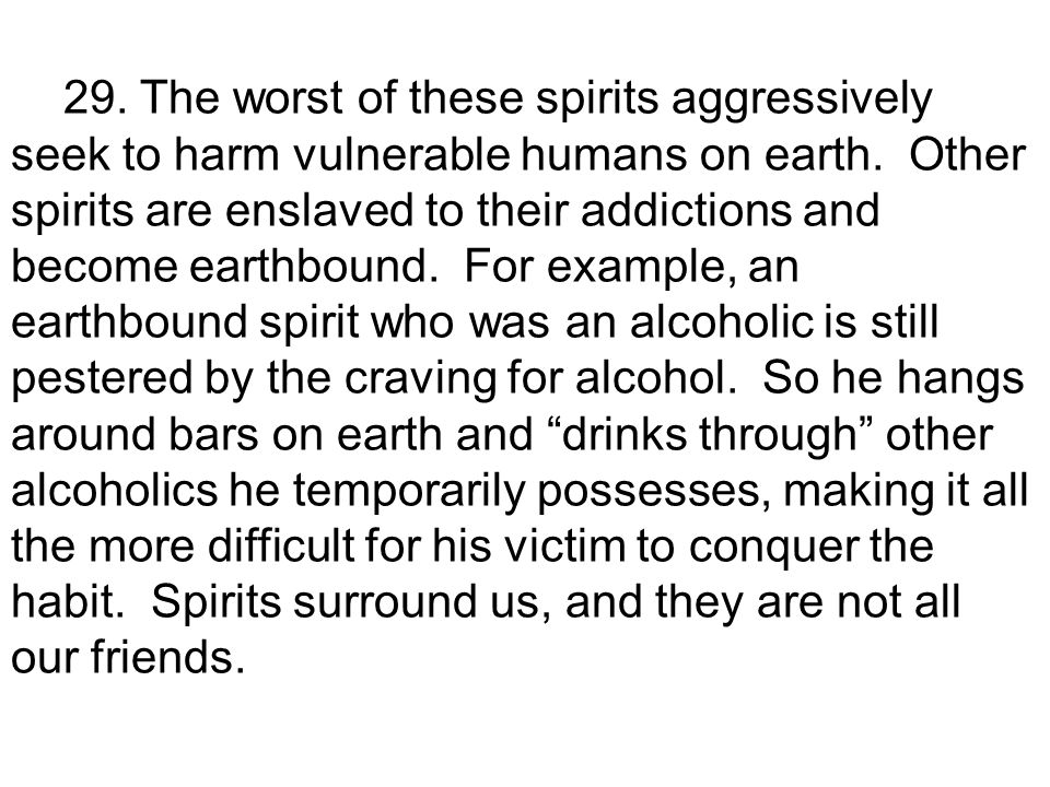 29. The worst of these spirits aggressively seek to harm vulnerable humans on earth.