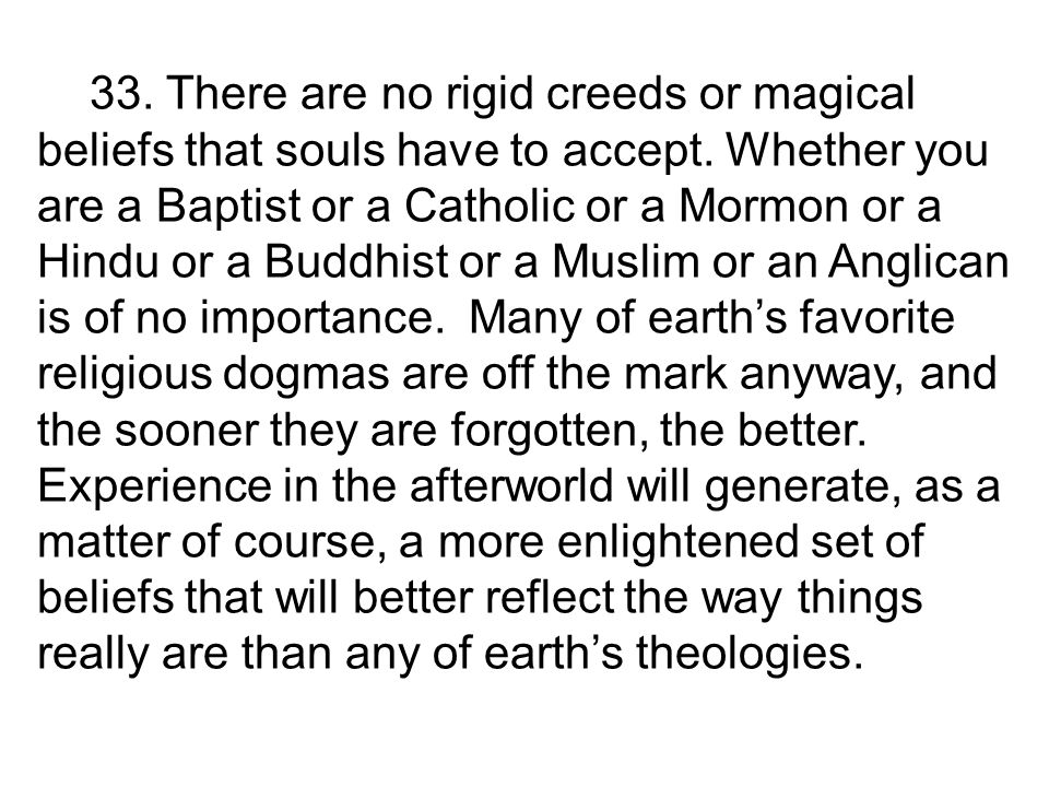33. There are no rigid creeds or magical beliefs that souls have to accept.