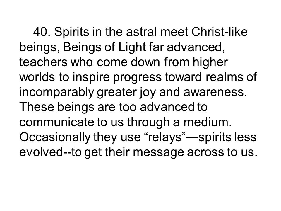 40. Spirits in the astral meet Christ-like beings, Beings of Light far advanced, teachers who come down from higher worlds to inspire progress toward