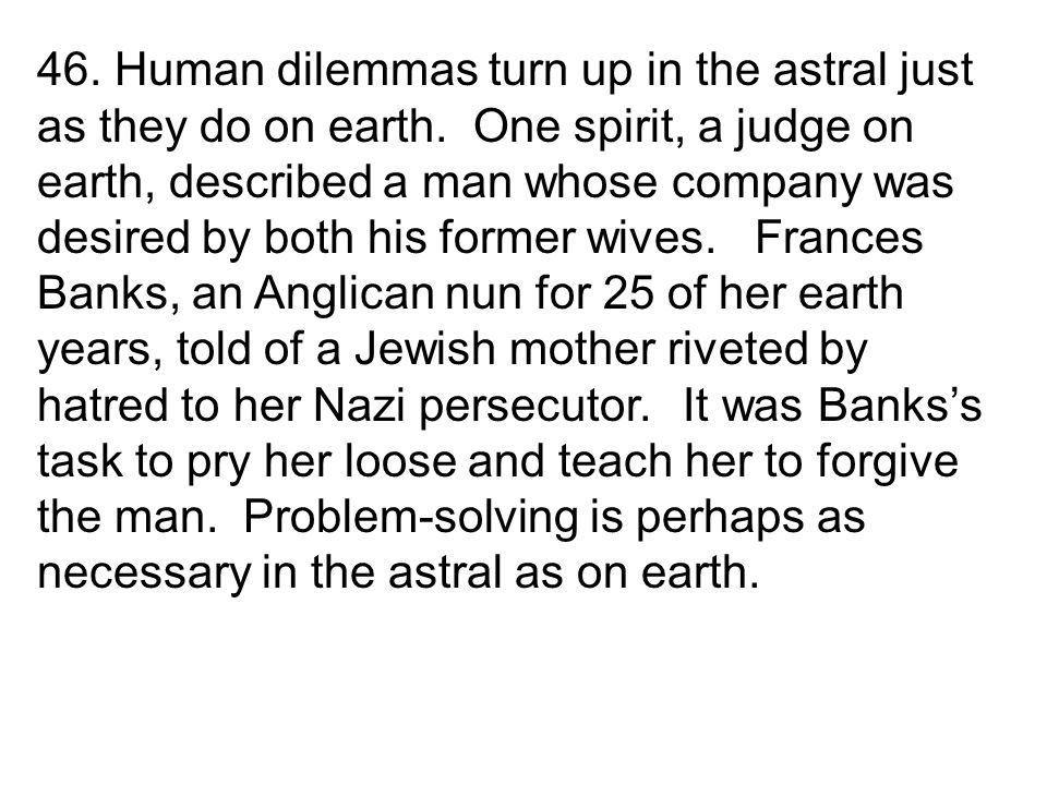 46. Human dilemmas turn up in the astral just as they do on earth.