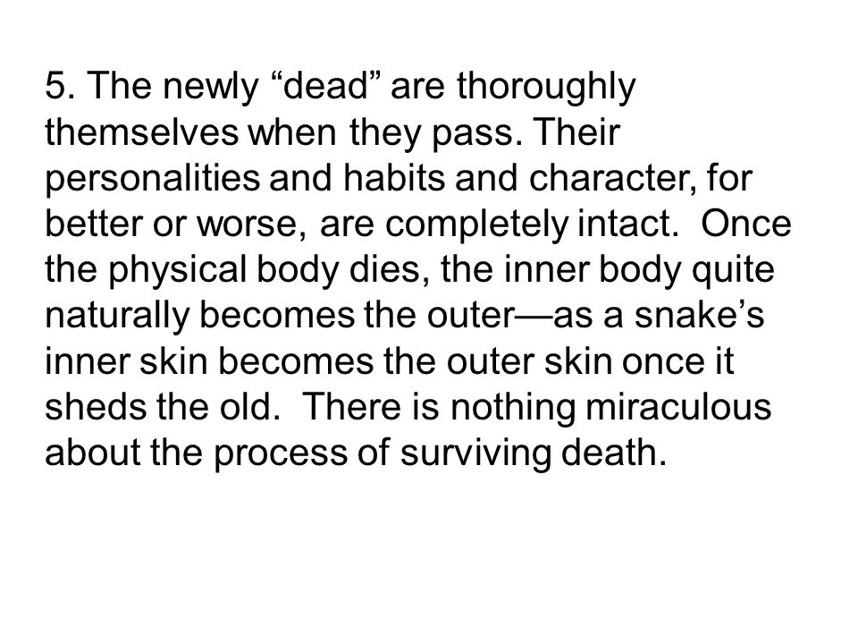 5. The newly dead are thoroughly themselves when they pass.