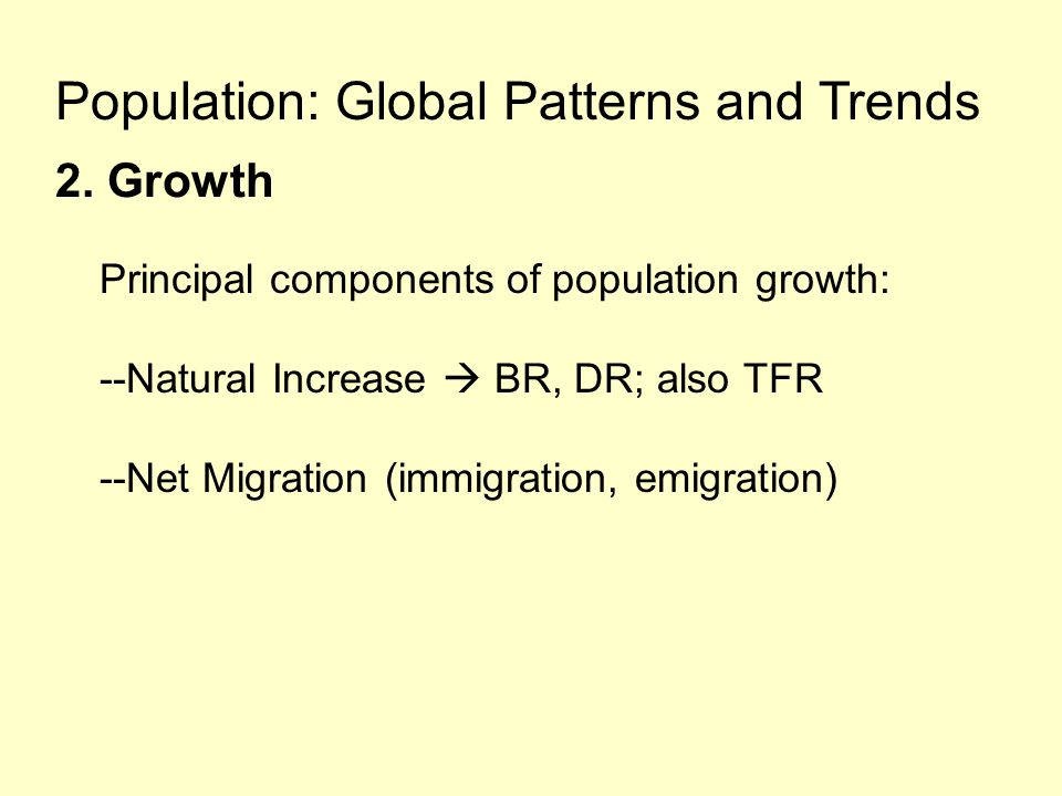 Population: Global Patterns and Trends 2. Growth Principal components of population growth: --Natural Increase  BR, DR; also TFR --Net Migration (imm