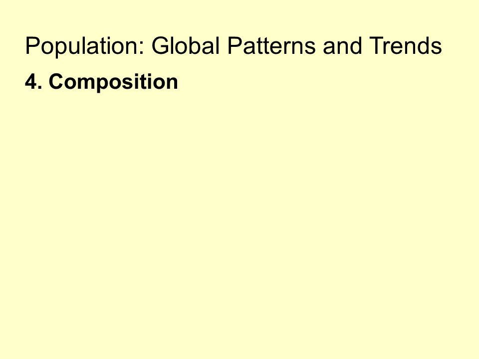 Population: Global Patterns and Trends 4. Composition