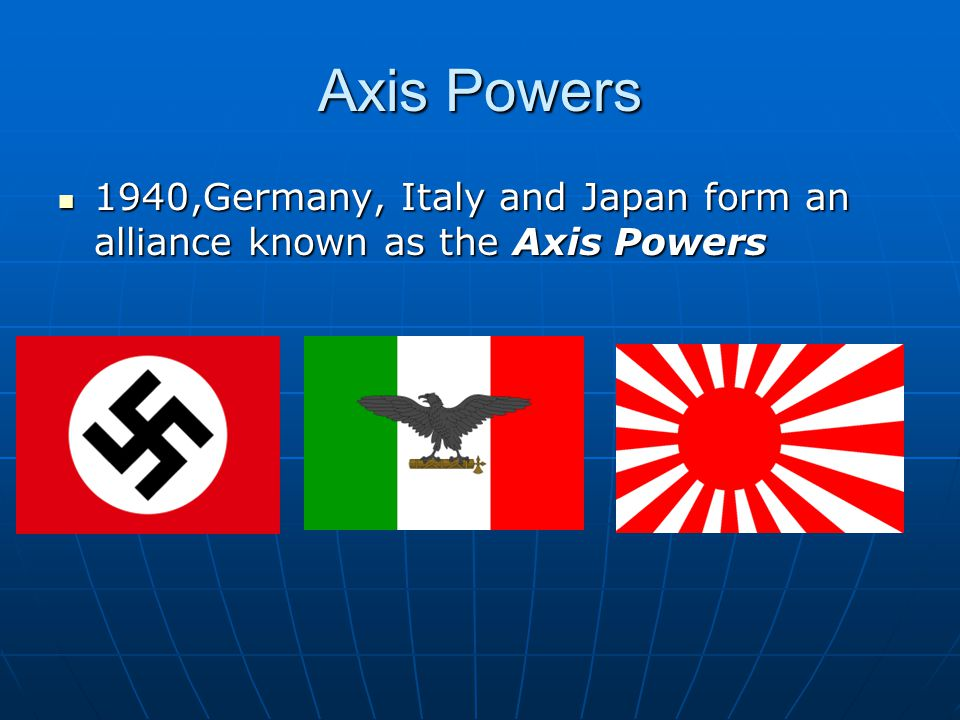 Axis Powers 1940,Germany, Italy and Japan form an alliance known as the Axis Powers 1940,Germany, Italy and Japan form an alliance known as the Axis P