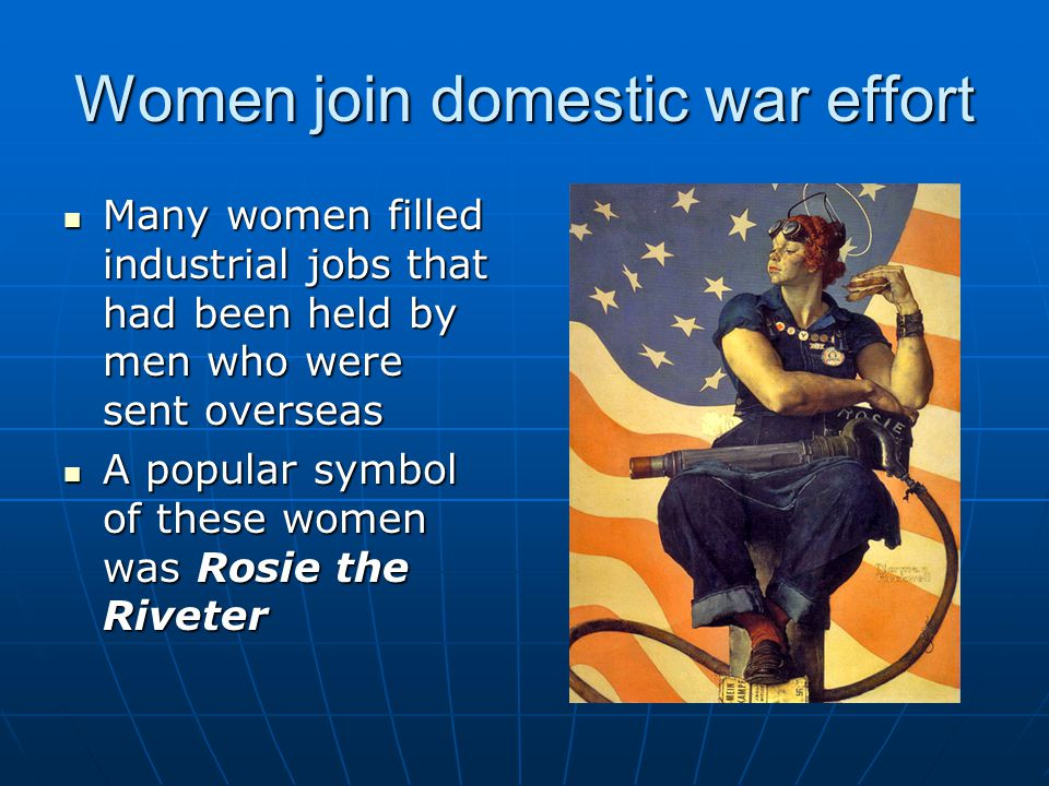 Women join domestic war effort Many women filled industrial jobs that had been held by men who were sent overseas Many women filled industrial jobs th