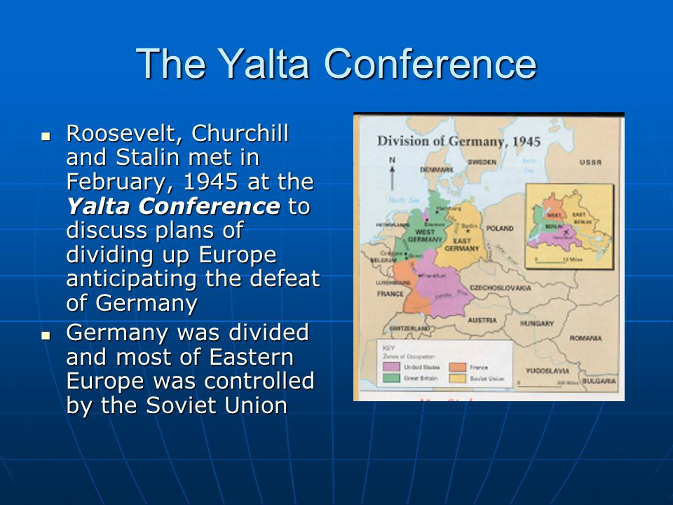The Yalta Conference Roosevelt, Churchill and Stalin met in February, 1945 at the Yalta Conference to discuss plans of dividing up Europe anticipating