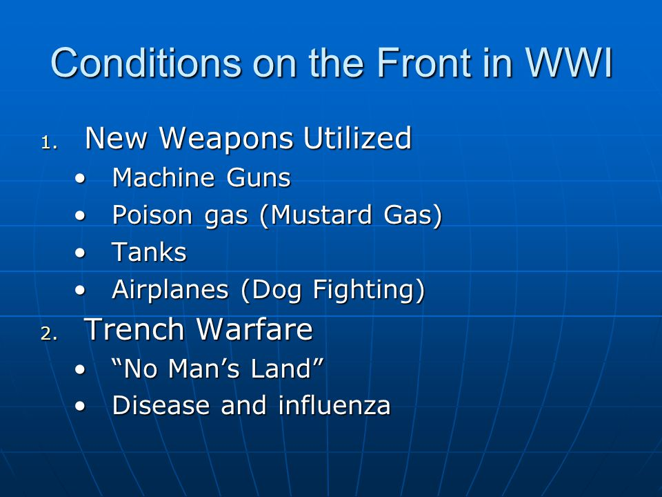 Conditions on the Front in WWI 1. New Weapons Utilized Machine GunsMachine Guns Poison gas (Mustard Gas)Poison gas (Mustard Gas) TanksTanks Airplanes