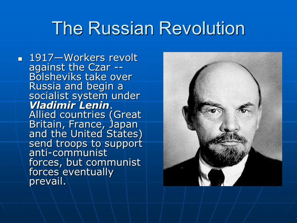 The Russian Revolution 1917—Workers revolt against the Czar -- Bolsheviks take over Russia and begin a socialist system under Vladimir Lenin. Allied c