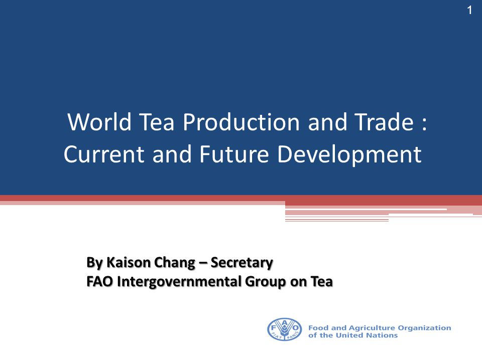 World Tea Production and Trade : Current and Future Development By Kaison Chang – Secretary FAO Intergovernmental Group on Tea 1