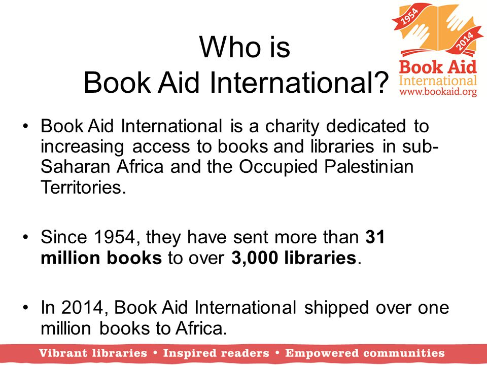 Who is Book Aid International? Book Aid International is a charity dedicated to increasing access to books and libraries in sub- Saharan Africa and th