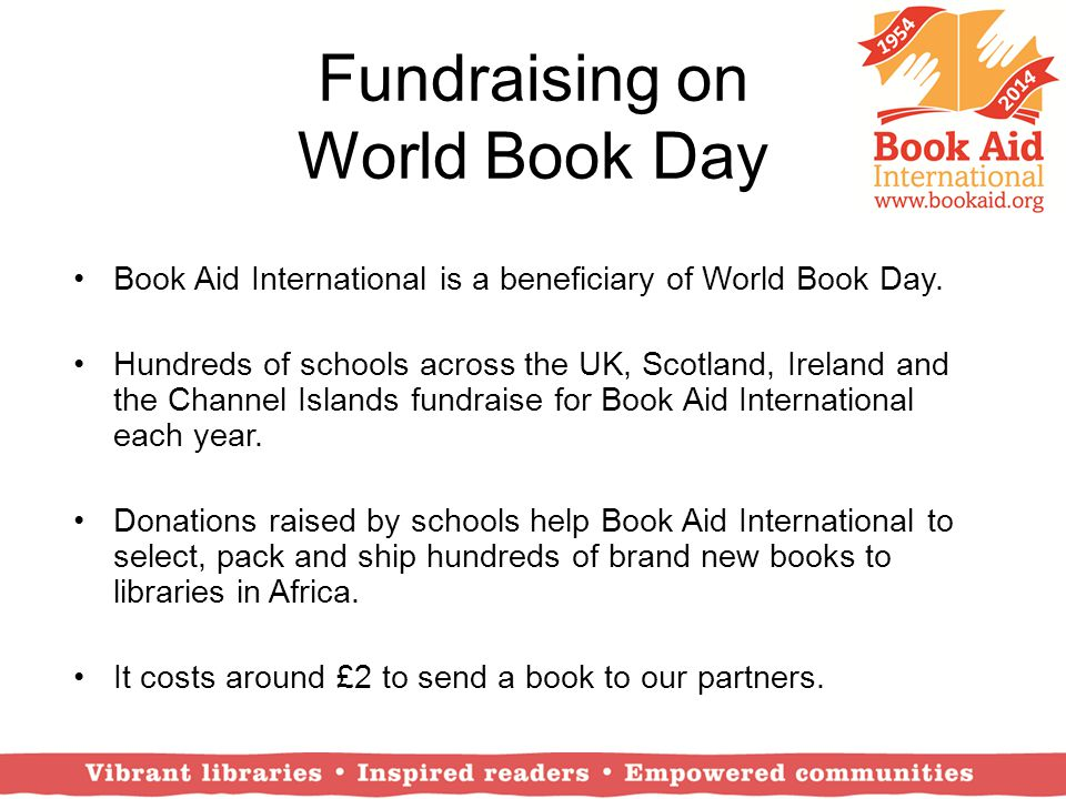 Fundraising on World Book Day Book Aid International is a beneficiary of World Book Day. Hundreds of schools across the UK, Scotland, Ireland and the
