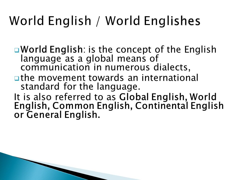  World English: is the concept of the English language as a global means of communication in numerous dialects,  the movement towards an internation