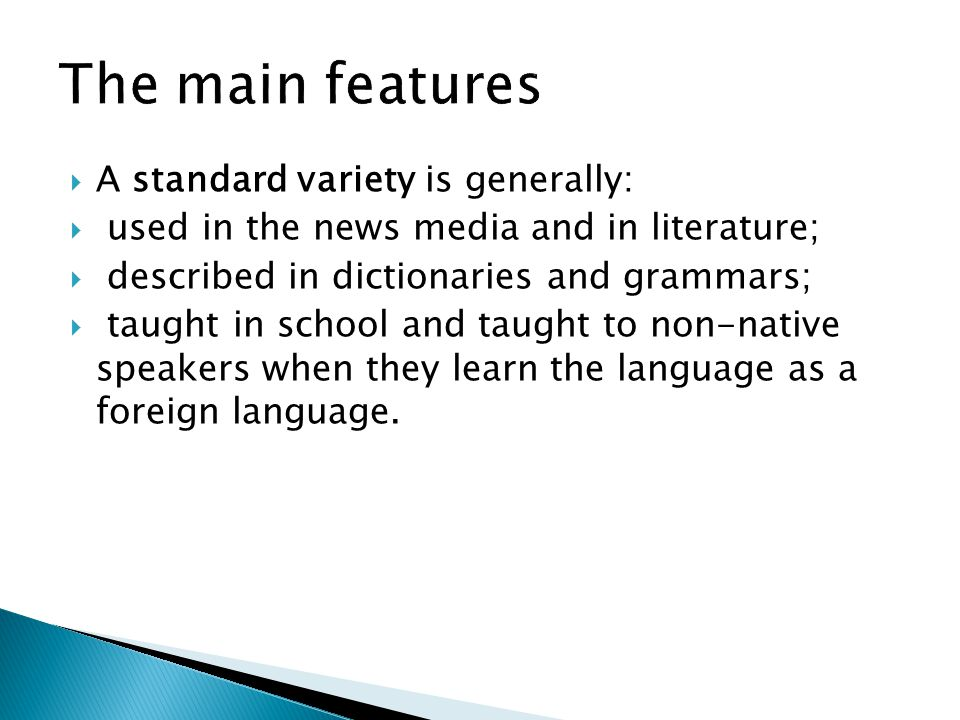  A standard variety is generally:  used in the news media and in literature;  described in dictionaries and grammars;  taught in school and taught