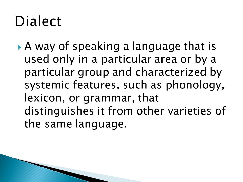  A way of speaking a language that is used only in a particular area or by a particular group and characterized by systemic features, such as phonolo